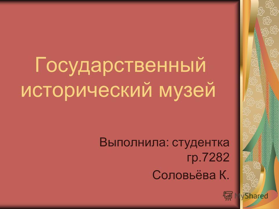 Государственный исторический музей Выполнила: студентка гр.7282 Соловьёва К.