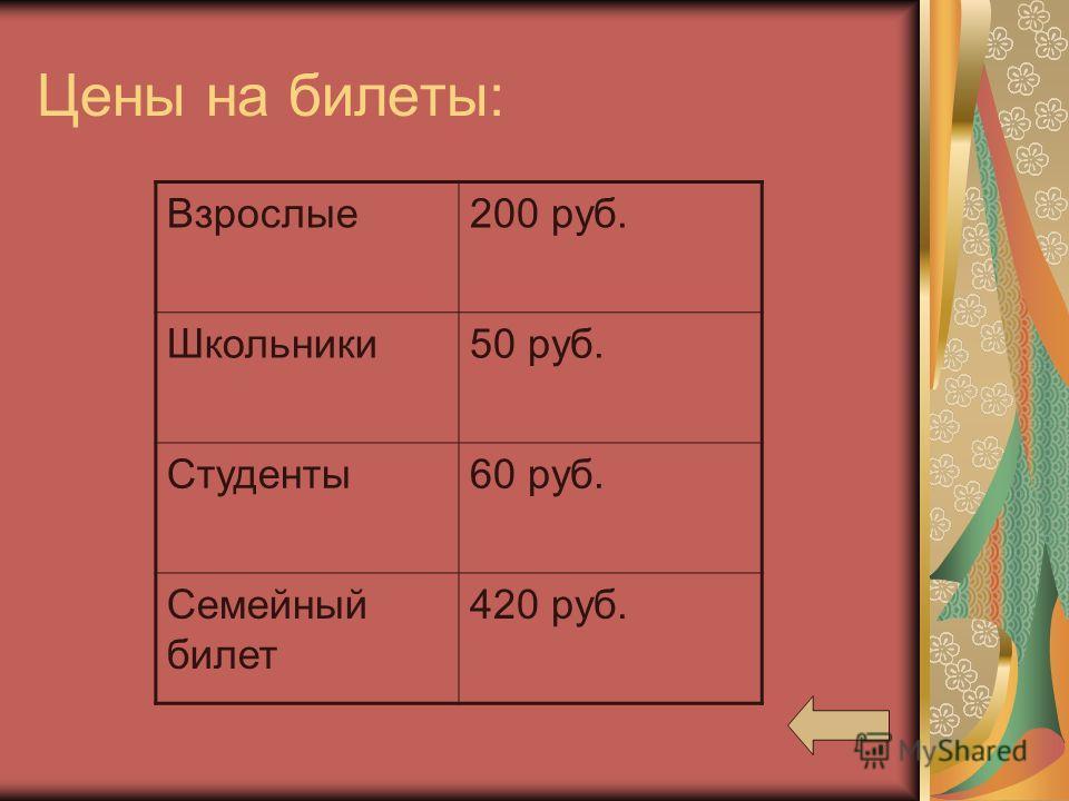 Цены на билеты: Взрослые200 руб. Школьники50 руб. Студенты60 руб. Семейный билет 420 руб.