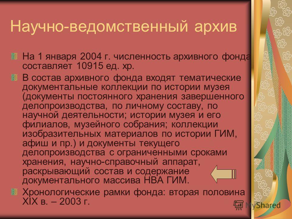 Научно-ведомственный архив На 1 января 2004 г. численность архивного фонда составляет 10915 ед. хр. В состав архивного фонда входят тематические документальные коллекции по истории музея (документы постоянного хранения завершенного делопроизводства,