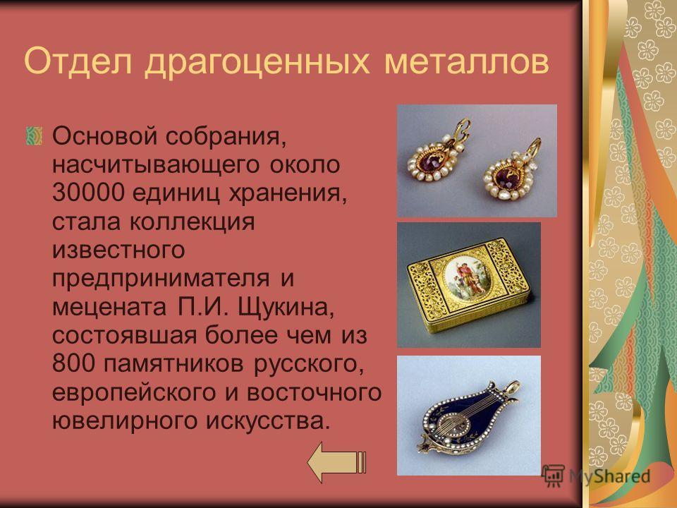 Отдел драгоценных металлов Основой собрания, насчитывающего около 30000 единиц хранения, стала коллекция известного предпринимателя и мецената П.И. Щукина, состоявшая более чем из 800 памятников русского, европейского и восточного ювелирного искусств