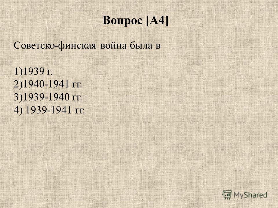 Вопрос [А4] Советско-финская война была в 1)1939 г. 2)1940-1941 гг. 3)1939-1940 гг. 4) 1939-1941 гг.