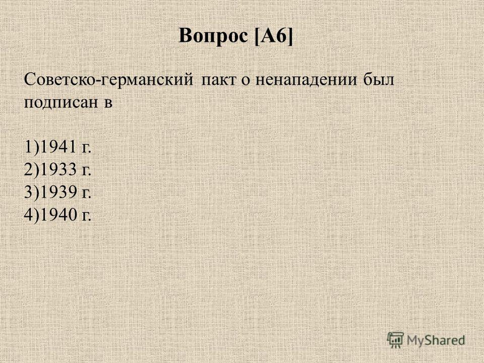 Вопрос [А6] Советско-германский пакт о ненападении был подписан в 1)1941 г. 2)1933 г. 3)1939 г. 4)1940 г.
