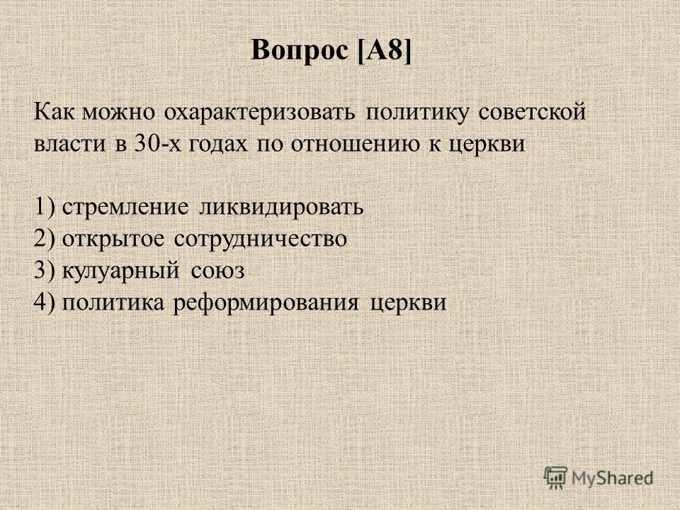 Вопрос [А8] Как можно охарактеризовать политику советской власти в 30-х годах по отношению к церкви 1) стремление ликвидировать 2) открытое сотрудничество 3) кулуарный союз 4) политика реформирования церкви