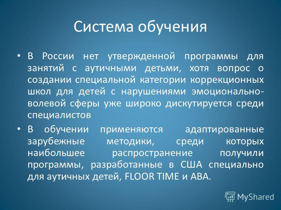 Система обучения В России нет утвержденной программы для занятий с аутичными детьми, хотя вопрос о создании специальной категории коррекционных школ для детей с нарушениями эмоционально- волевой сферы уже широко дискутируется среди специалистов В обу