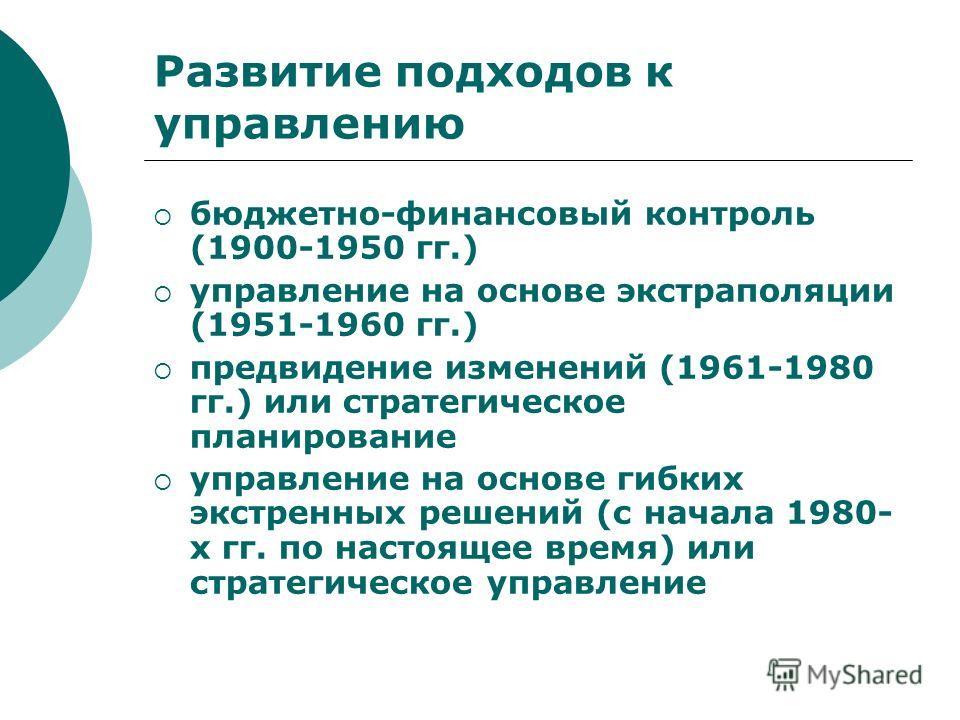 Развитие подходов к управлению бюджетно-финансовый контроль (1900-1950 гг.) управление на основе экстраполяции (1951-1960 гг.) предвидение изменений (1961-1980 гг.) или стратегическое планирование управление на основе гибких экстренных решений (с нач
