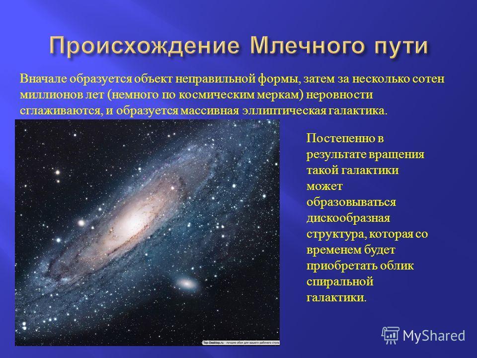 Вначале образуется объект неправильной формы, затем за несколько сотен миллионов лет ( немного по космическим меркам ) неровности сглаживаются, и образуется массивная эллиптическая галактика. Постепенно в результате вращения такой галактики может обр
