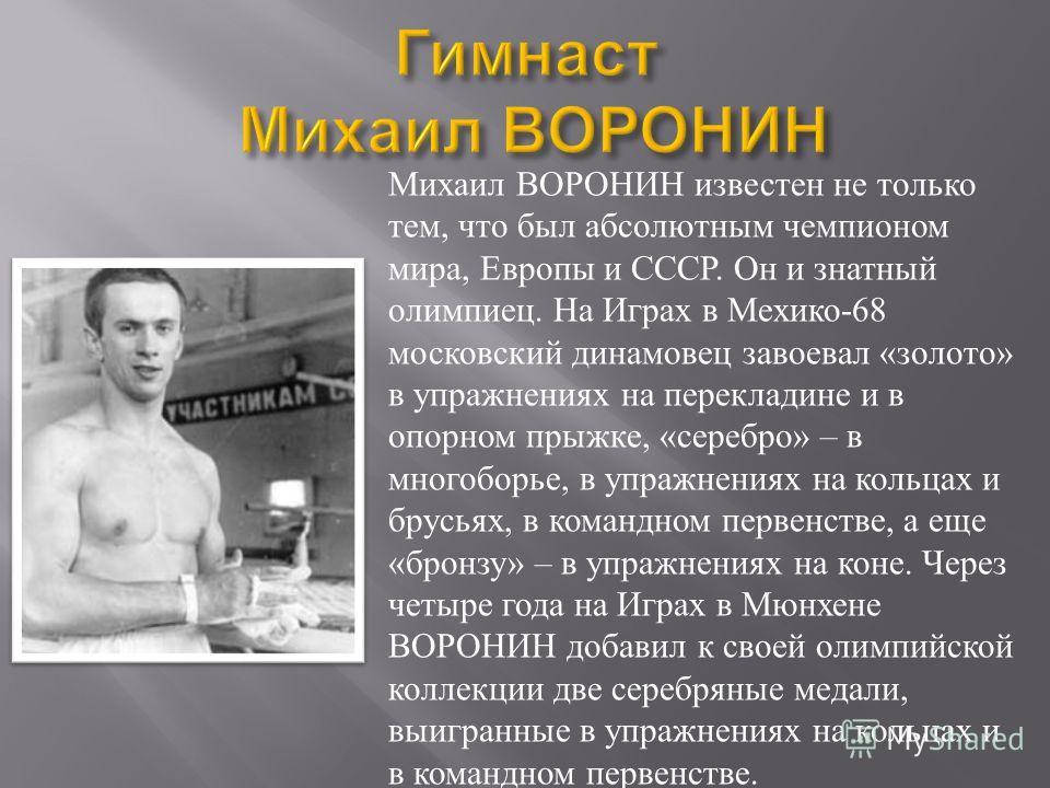 Михаил ВОРОНИН известен не только тем, что был абсолютным чемпионом мира, Европы и СССР. Он и знатный олимпиец. На Играх в Мехико-68 московский динамовец завоевал «золото» в упражнениях на перекладине и в опорном прыжке, «серебро» – в многоборье, в у