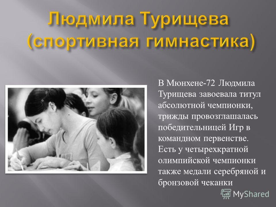 В Мюнхене-72 Людмила Турищева завоевала титул абсолютной чемпионки, трижды провозглашалась победительницей Игр в командном первенстве. Есть у четырехкратной олимпийской чемпионки также медали серебряной и бронзовой чеканки