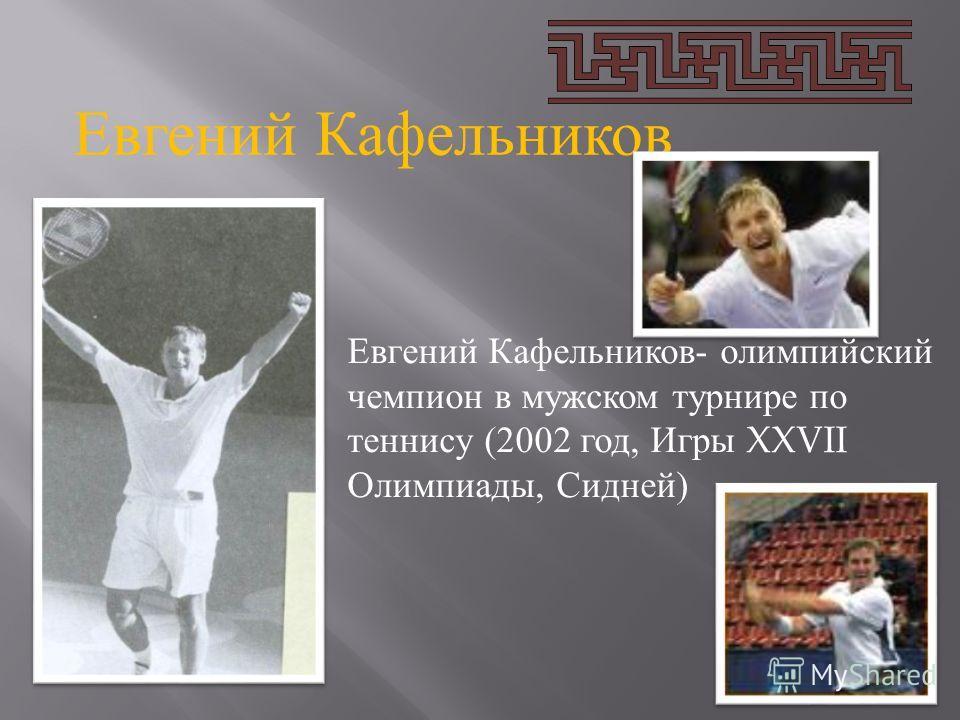 Евгений Кафельников Евгений Кафельников- олимпийский чемпион в мужском турнире по теннису (2002 год, Игры XXVII Олимпиады, Сидней)