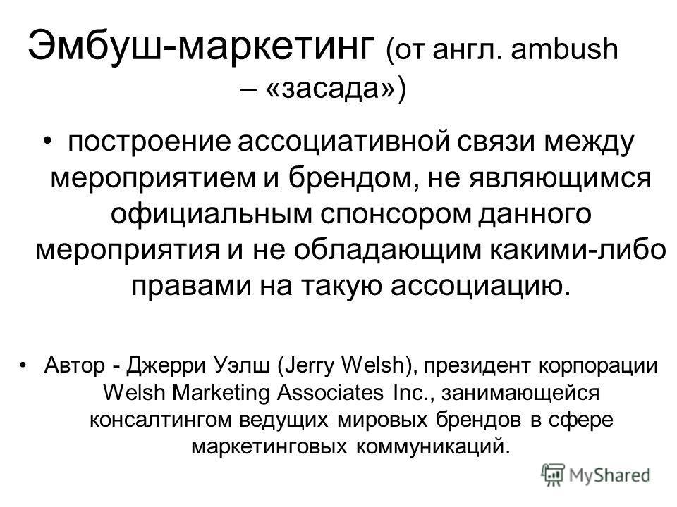 Эмбуш-маркетинг (от англ. ambush – «засада») построение ассоциативной связи между мероприятием и брендом, не являющимся официальным спонсором данного мероприятия и не обладающим какими-либо правами на такую ассоциацию. Автор - Джерри Уэлш (Jerry Wels