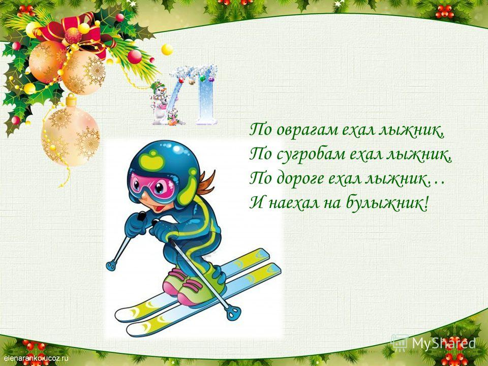 По оврагам ехал лыжник, По сугробам ехал лыжник, По дороге ехал лыжник… И наехал на булыжник!