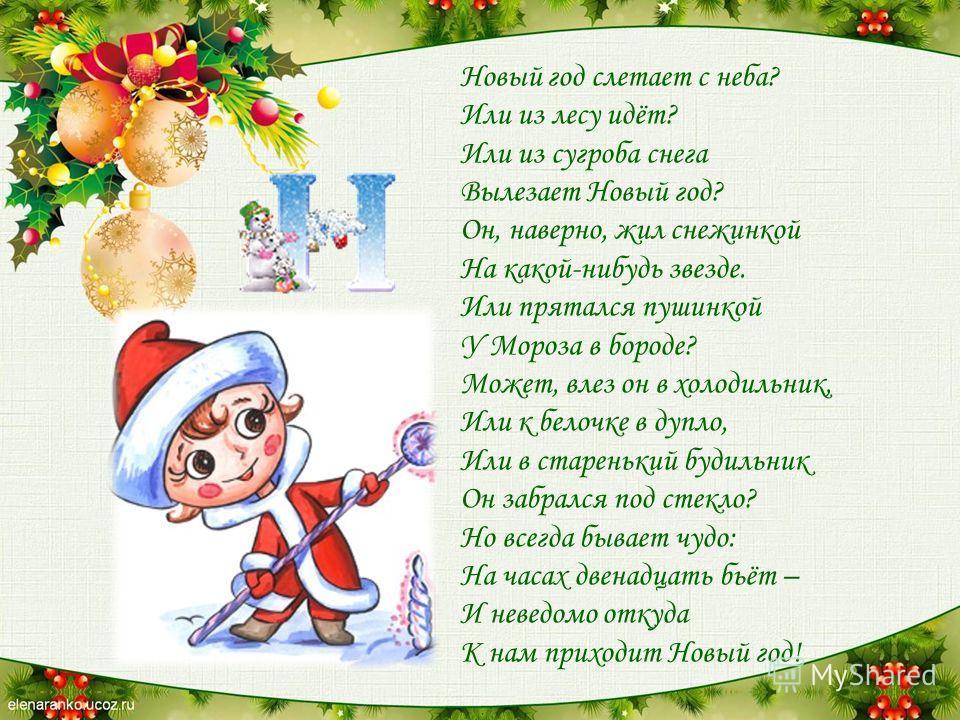 Новый год слетает с неба? Или из лесу идёт? Или из сугроба снега Вылезает Новый год? Он, наверно, жил снежинкой На какой-нибудь звезде. Или прятался пушинкой У Мороза в бороде? Может, влез он в холодильник, Или к белочке в дупло, Или в старенький буд