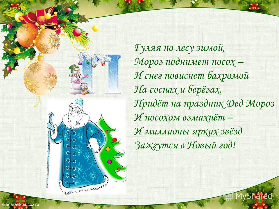 Гуляя по лесу зимой, Мороз поднимет посох – И снег повиснет бахромой На соснах и берёзах. Придёт на праздник Дед Мороз И посохом взмахнёт – И миллионы ярких звёзд Зажгутся в Новый год!