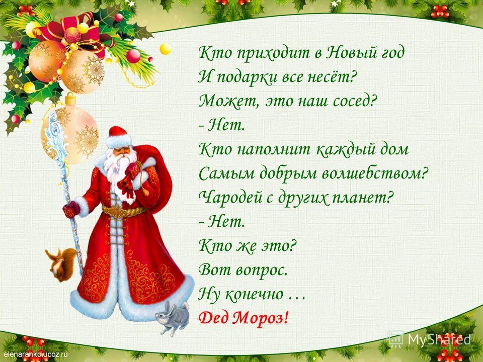 Кто приходит в Новый год И подарки все несёт? Может, это наш сосед? - Нет. Кто наполнит каждый дом Самым добрым волшебством? Чародей с других планет? - Нет. Кто же это? Вот вопрос. Ну конечно … Дед Мороз!