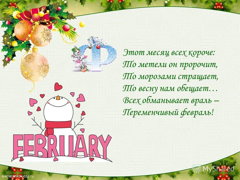 Этот месяц всех короче: То метели он пророчит, То морозами стращает, То весну нам обещает… Всех обманывает враль – Переменчивый февраль!