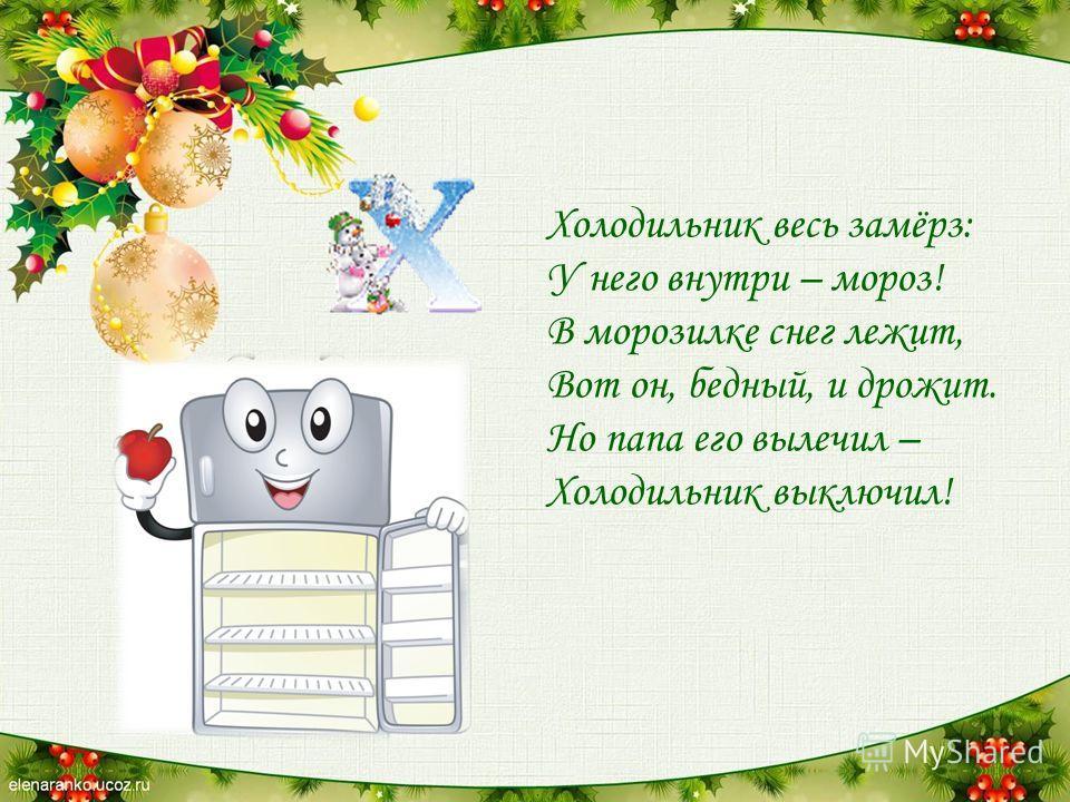 Холодильник весь замёрз: У него внутри – мороз! В морозилке снег лежит, Вот он, бедный, и дрожит. Но папа его вылечил – Холодильник выключил!