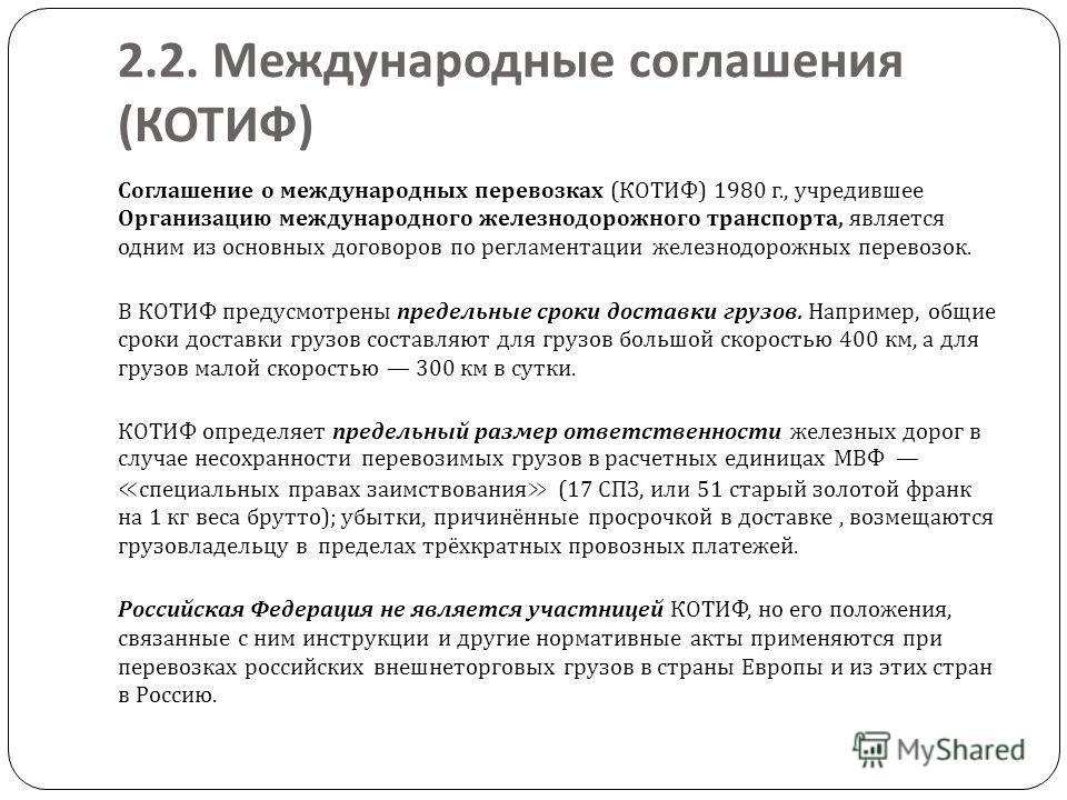 2.2. Международные соглашения ( КОТИФ ) Соглашение о международных перевозках ( КОТИФ ) 1980 г., учредившее Организацию международного железнодорожного транспорта, является одним из основных договоров по регламентации железнодорожных перевозок. В КОТ