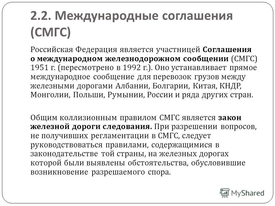 2.2. Международные соглашения ( СМГС ) Российская Федерация является участницей Соглашения о международном железнодорожном сообщении ( СМГС ) 1951 г. ( пересмотрено в 1992 г.). Оно устанавливает прямое международное сообщение для перевозок грузов меж