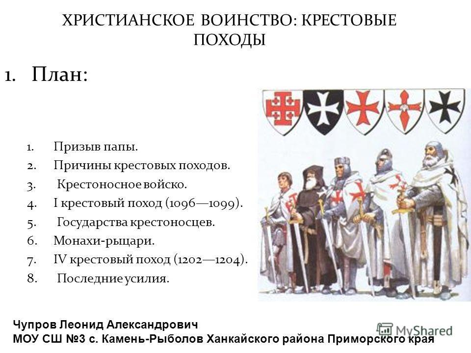 ХРИСТИАНСКОЕ ВОИНСТВО: КРЕСТОВЫЕ ПОХОДЫ 1.Призыв папы. 2.Причины крестовых походов. 3. Крестоносное войско. 4.I крестовый поход (10961099). 5. Государства крестоносцев. 6.Монахи-рыцари. 7.IV крестовый поход (12021204). 8. Последние усилия. 1.План: Чу