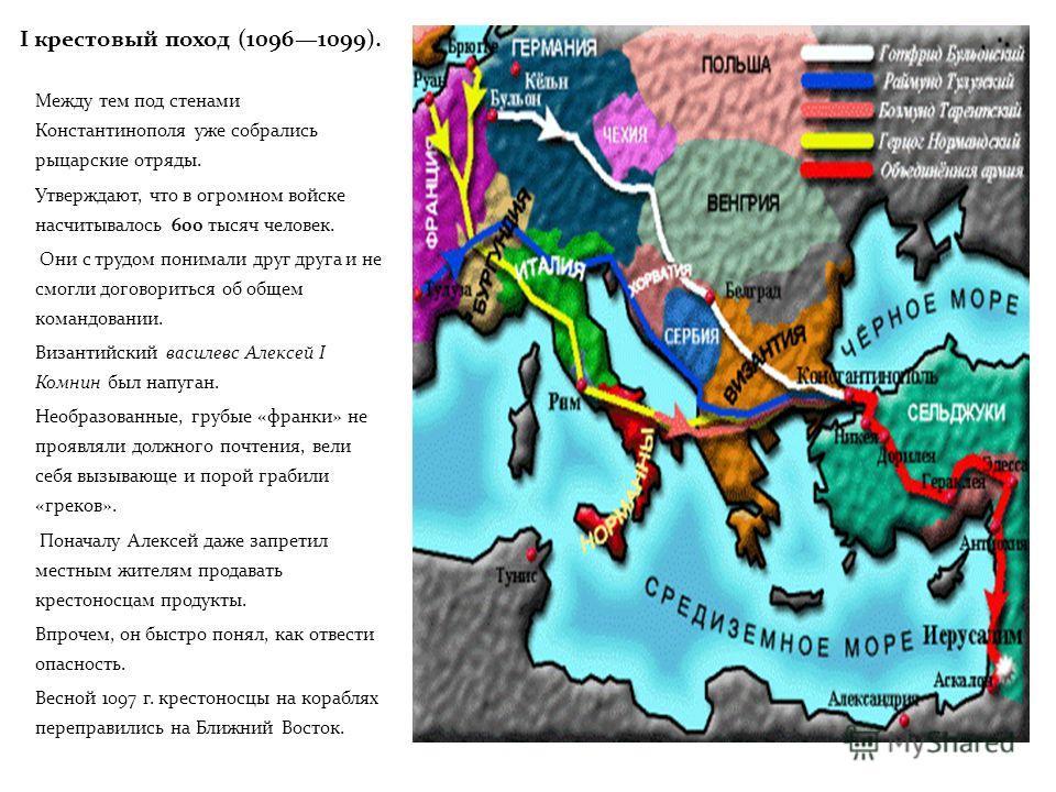 I крестовый поход (10961099). Между тем под стенами Константинополя уже собрались рыцарские отряды. Утверждают, что в огромном войске насчитывалось 600 тысяч человек. Они с трудом понимали друг друга и не смогли договориться об общем командовании. Ви