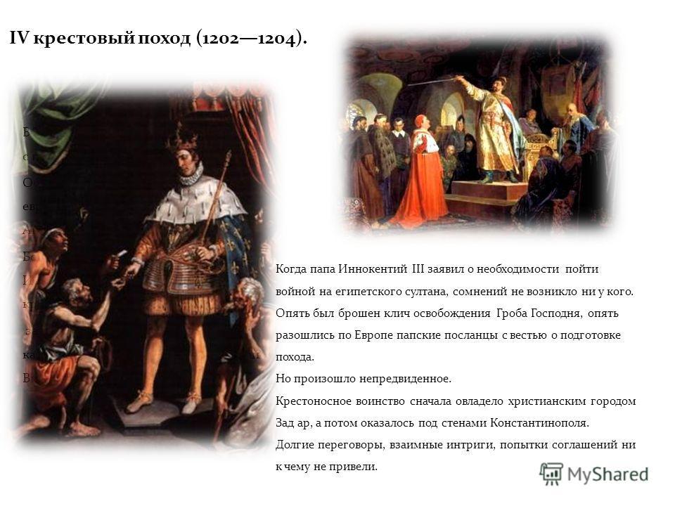 IV крестовый поход (12021204). В XII в. папство еще дважды выступало с призывами к походам на Восток. Оба похода возглавляли монархи европейских государств Франции, Англии, Германии. Больших успехов добиться не удалось. Иерусалим, потерянный накануне