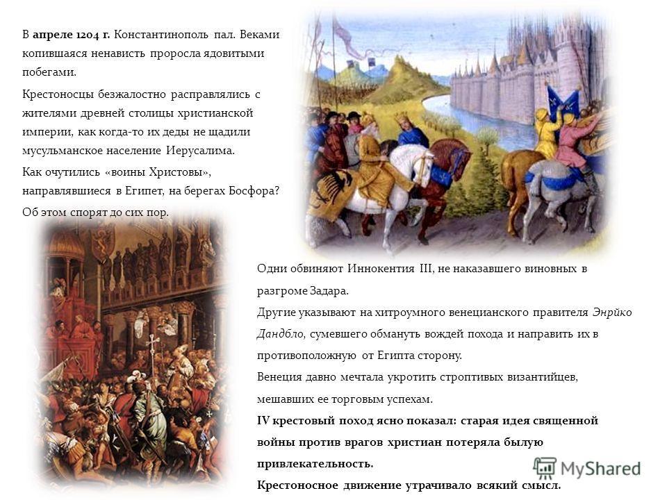 В апреле 1204 г. Константинополь пал. Веками копившаяся ненависть проросла ядовитыми побегами. Крестоносцы безжалостно расправлялись с жителями древней столицы христианской империи, как когда-то их деды не щадили мусульманское население Иерусалима. К