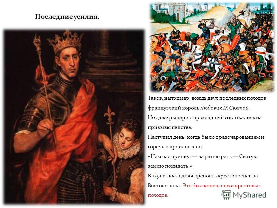 Последние усилия. В XI в. состоялся один крестовый поход на Восток, в XII в. два, в XIII в. целых пять (включая четвертый). С каждым столетием больше. Спешить с выводами, однако, не стоит. Число походов росло, но все меньше участников они собирали. И
