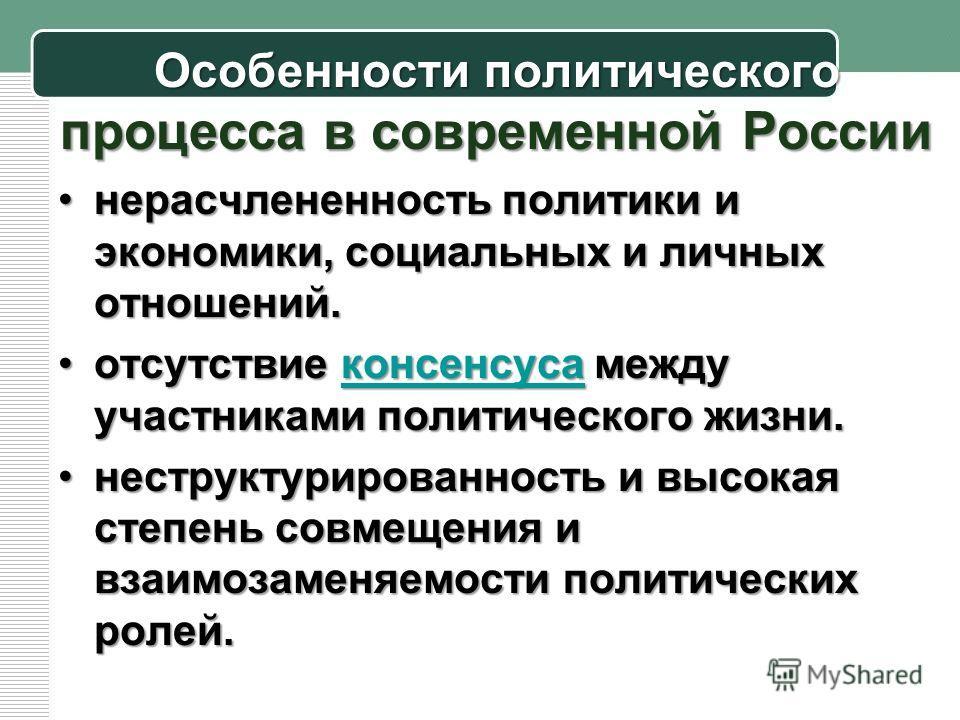 Особенности политического процесса в современной России нерасчлененность политики и экономики, социальных и личных отношений.нерасчлененность политики и экономики, социальных и личных отношений. отсутствие консенсуса между участниками политического ж