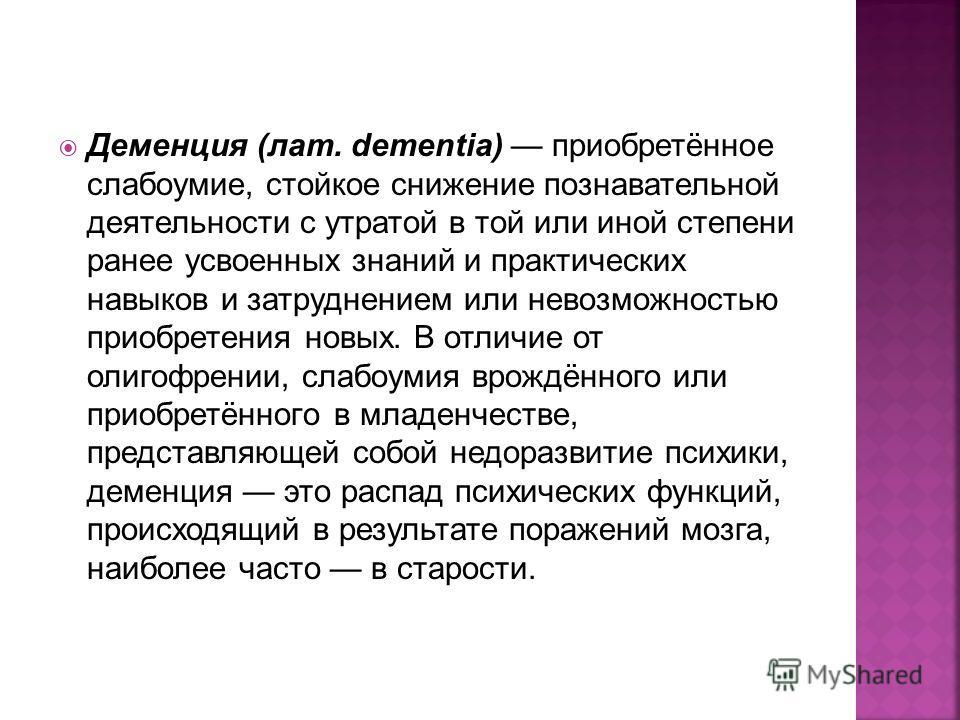 Деменция (лат. dementia) приобретённое слабоумие, стойкое снижение познавательной деятельности с утратой в той или иной степени ранее усвоенных знаний и практических навыков и затруднением или невозможностью приобретения новых. В отличие от олигофрен
