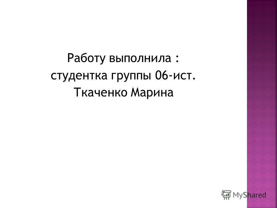 Работу выполнила : студентка группы 06-ист. Ткаченко Марина