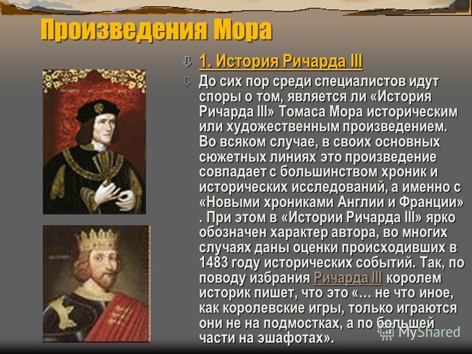 Произведения Мора ò 1. История Ричарда III ò До сих пор среди специалистов идут споры о том, является ли «История Ричарда III» Томаса Мора историческим или художественным произведением. Во всяком случае, в своих основных сюжетных линиях это произведе