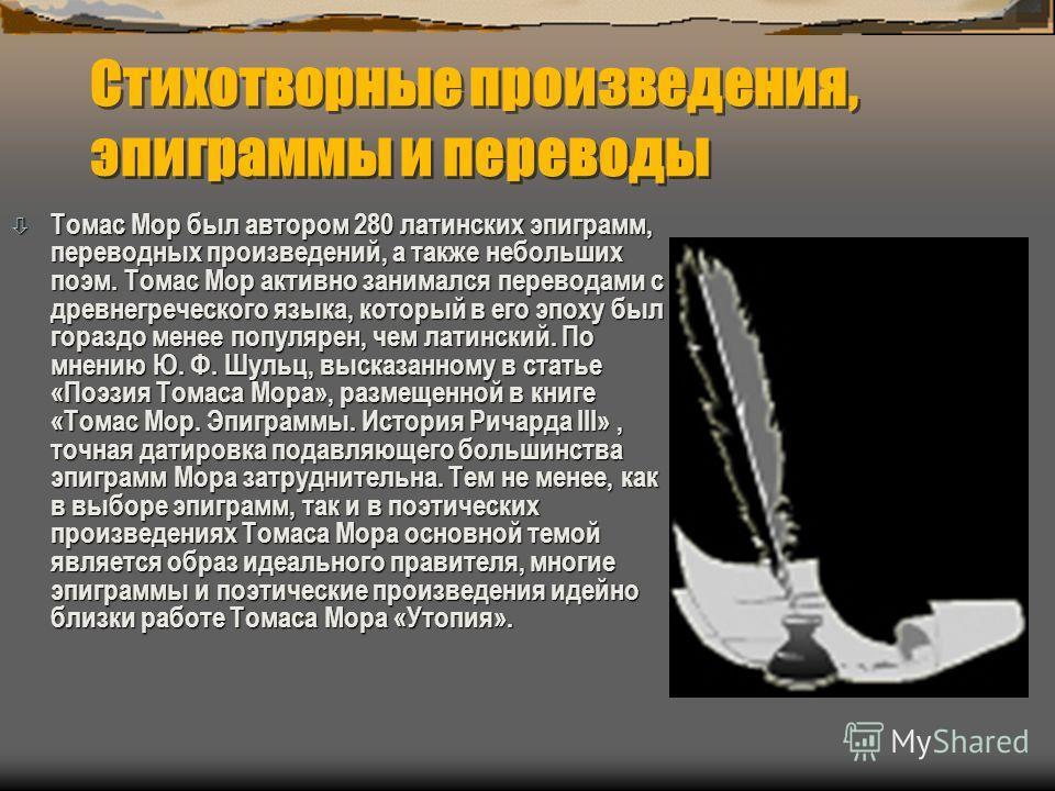 Стихотворные произведения, эпиграммы и переводы ò Томас Мор был автором 280 латинских эпиграмм, переводных произведений, а также небольших поэм. Томас Мор активно занимался переводами с древнегреческого языка, который в его эпоху был гораздо менее по
