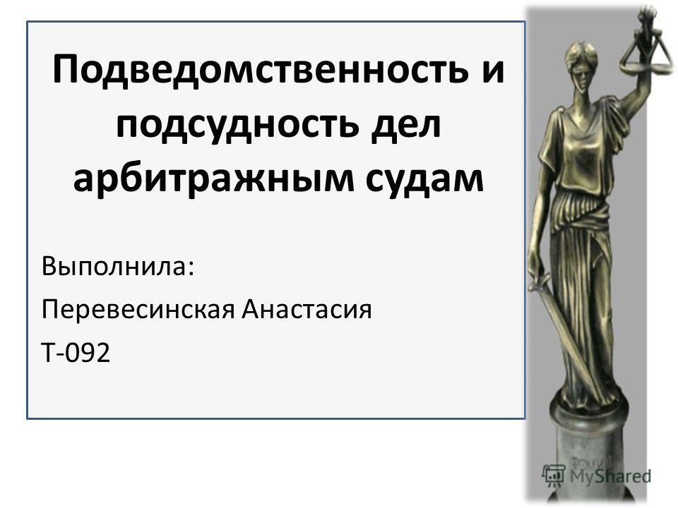 Подведомственность и подсудность дел арбитражным судам Выполнила: Перевесинская Анастасия Т-092