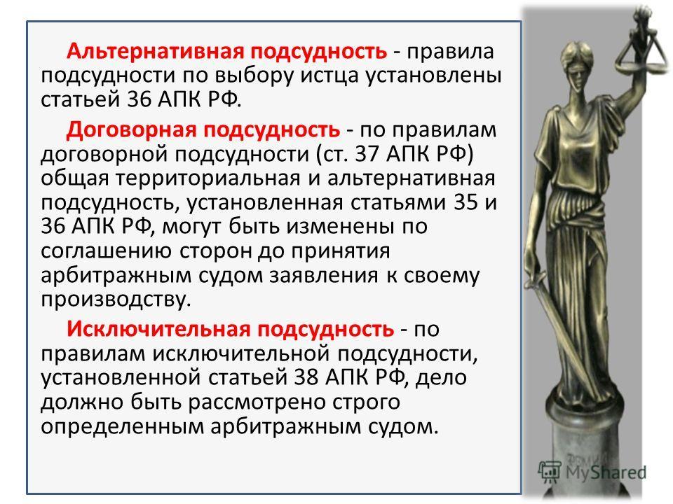 Альтернативная подсудность - правила подсудности по выбору истца установлены статьей 36 АПК РФ. Договорная подсудность - по правилам договорной подсудности (ст. 37 АПК РФ) общая территориальная и альтернативная подсудность, установленная статьями 35