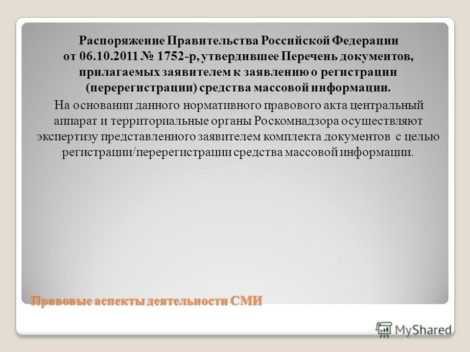Правовые аспекты деятельности СМИ Распоряжение Правительства Российской Федерации от 06.10.2011 1752-р, утвердившее Перечень документов, прилагаемых заявителем к заявлению о регистрации (перерегистрации) средства массовой информации. На основании дан
