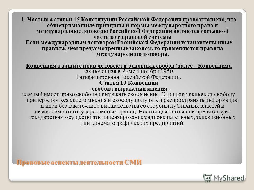 Правовые аспекты деятельности СМИ 1. Частью 4 статьи 15 Конституции Российской Федерации провозглашено, что общепризнанные принципы и нормы международного права и международные договоры Российской Федерации являются составной частью ее правовой систе
