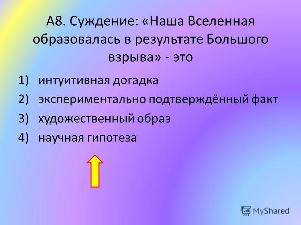 А8. Суждение: «Наша Вселенная образовалась в результате Большого взрыва» - это 1)интуитивная догадка 2)экспериментально подтверждённый факт 3)художественный образ 4)научная гипотеза
