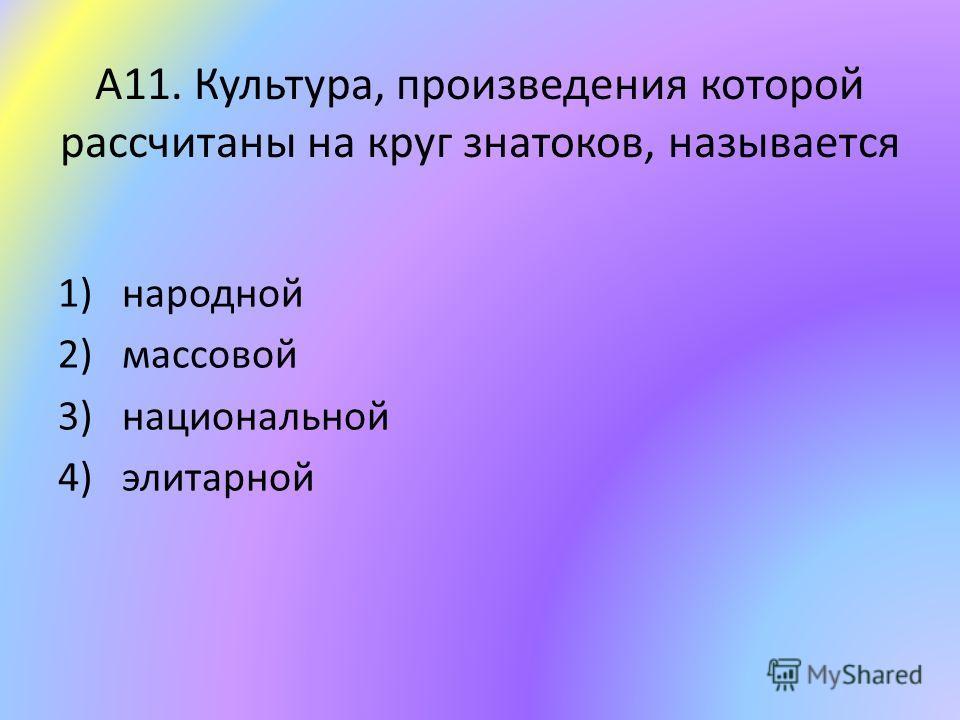 А11. Культура, произведения которой рассчитаны на круг знатоков, называется 1)народной 2)массовой 3)национальной 4)элитарной