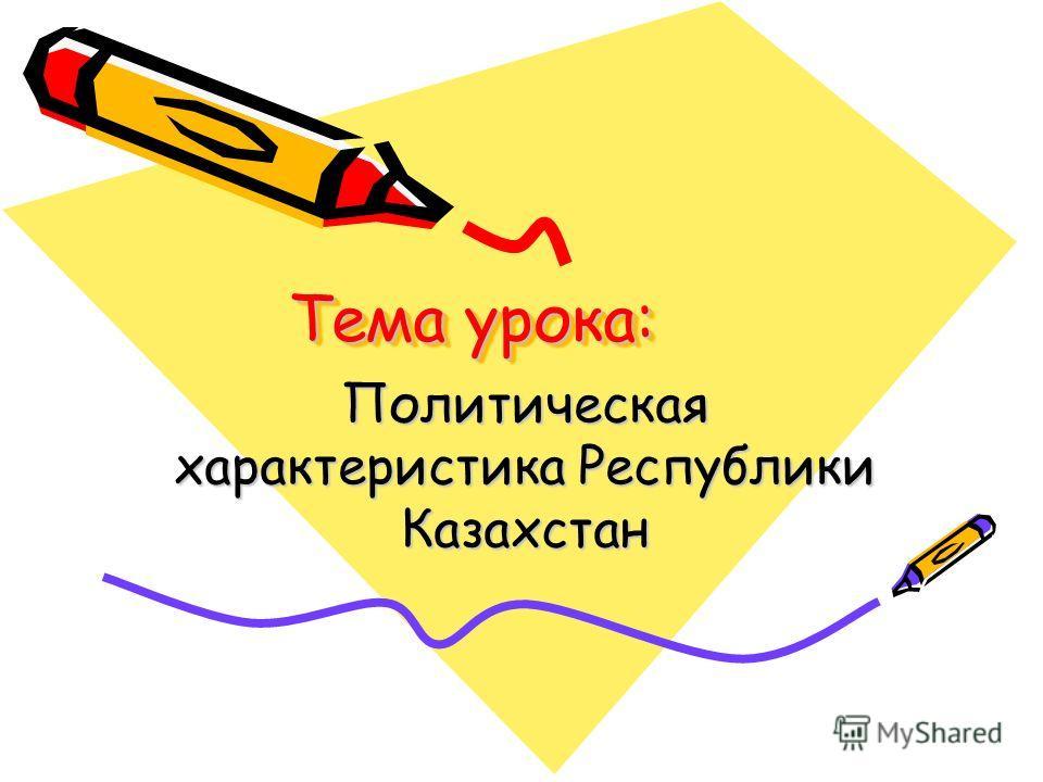 Тема урока: Политическая характеристика Республики Казахстан