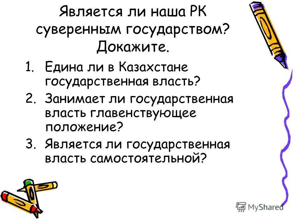 Является ли наша РК суверенным государством? Докажите. 1.Едина ли в Казахстане государственная власть? 2.Занимает ли государственная власть главенствующее положение? 3.Является ли государственная власть самостоятельной?