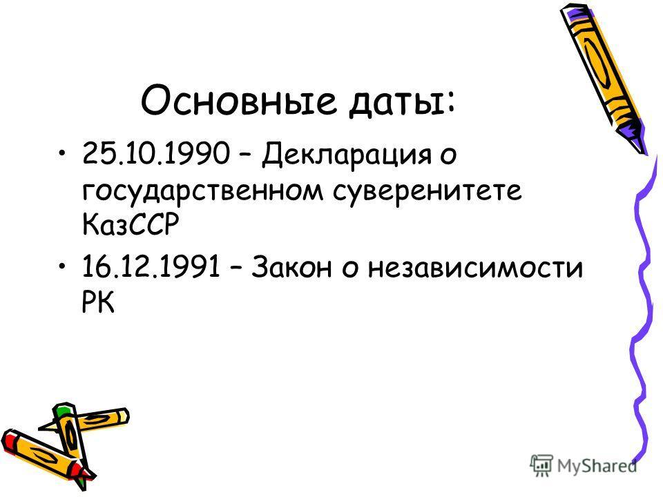 Основные даты: 25.10.1990 – Декларация о государственном суверенитете КазССР 16.12.1991 – Закон о независимости РК