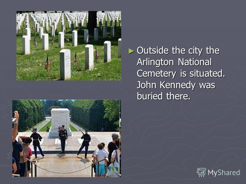 Outside the city the Arlington National Cemetery is situated. John Kennedy was buried there.