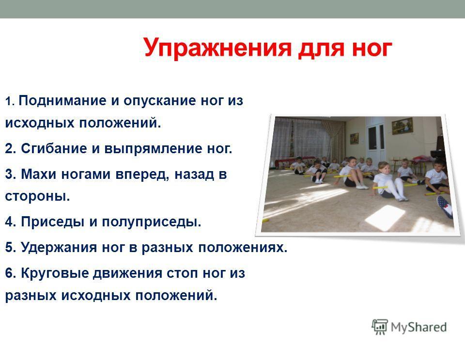 Упражнения для ног 1. Поднимание и опускание ног из исходных положений. 2. Сгибание и выпрямление ног. 3. Махи ногами вперед, назад в стороны. 4. Приседы и полуприседы. 5. Удержания ног в разных положениях. 6. Круговые движения стоп ног из разных исх