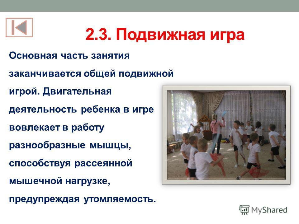 2.3. Подвижная игра Основная часть занятия заканчивается общей подвижной игрой. Двигательная деятельность ребенка в игре вовлекает в работу разнообразные мышцы, способствуя рассеянной мышечной нагрузке, предупреждая утомляемость.
