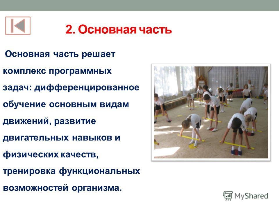 2. Основная часть Основная часть решает комплекс программных задач: дифференцированное обучение основным видам движений, развитие двигательных навыков и физических качеств, тренировка функциональных возможностей организма.