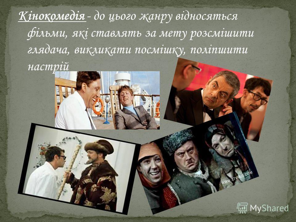 Кінокомедія - до цього жанру відносяться фільми, які ставлять за мету розсмішити глядача, викликати посмішку, поліпшити настрій