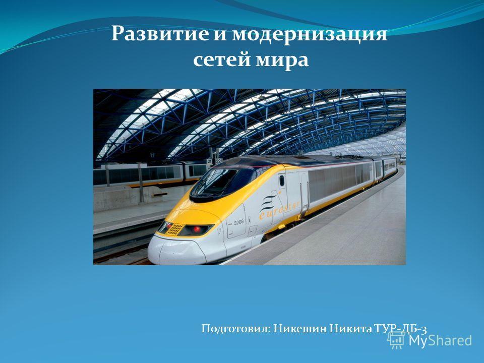 Развитие и модернизация сетей мира Подготовил: Никешин Никита ТУР-ДБ-3