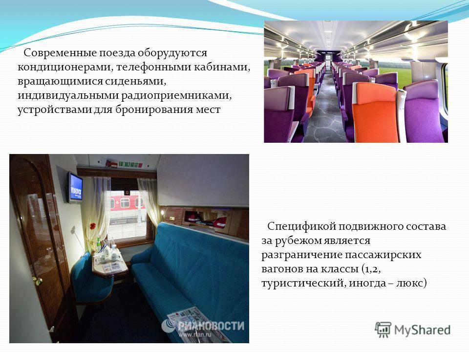 Современные поезда оборудуются кондиционерами, телефонными кабинами, вращающимися сиденьями, индивидуальными радиоприемниками, устройствами для бронирования мест Спецификой подвижного состава за рубежом является разграничение пассажирских вагонов на