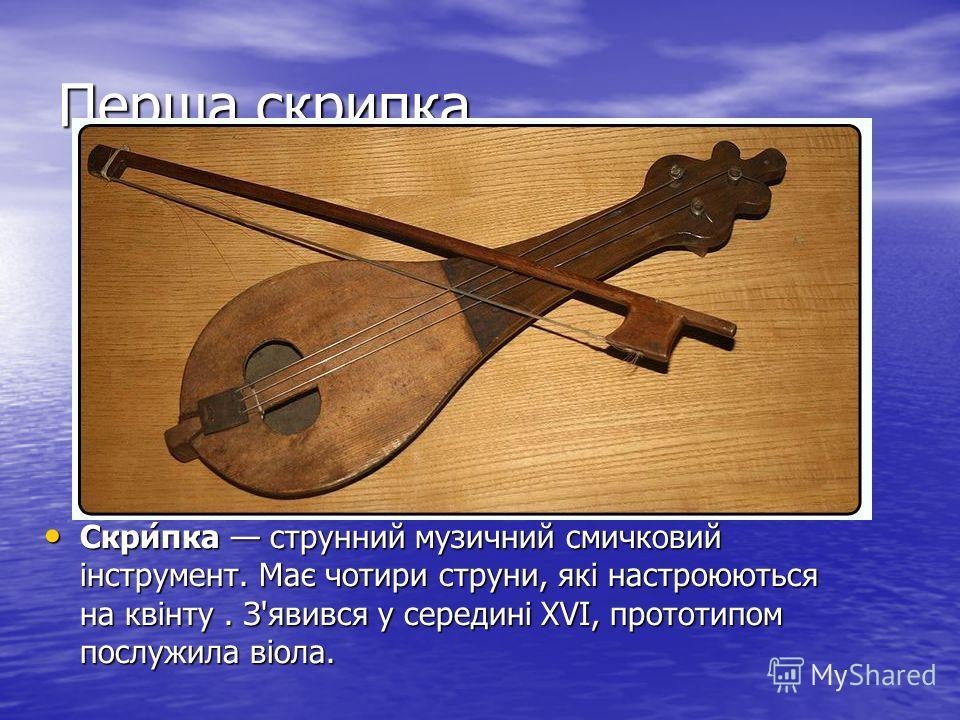Перша скрипка Скри́пка струнний музичний смичковий інструмент. Має чотири струни, які настроюються на квінту. З'явився у середині XVI, прототипом послужила віола. Скри́пка струнний музичний смичковий інструмент. Має чотири струни, які настроюються на