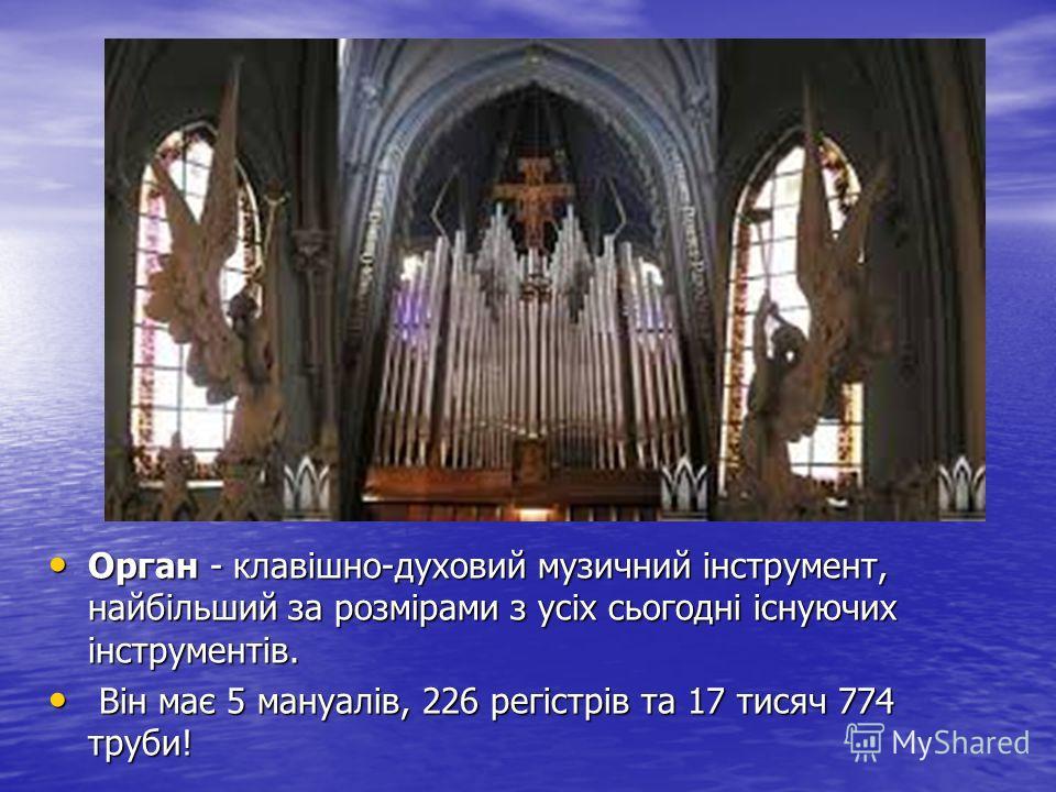 Орган - клавішно-духовий музичний інструмент, найбільший за розмірами з усіх сьогодні існуючих інструментів. Орган - клавішно-духовий музичний інструмент, найбільший за розмірами з усіх сьогодні існуючих інструментів. Він має 5 мануалів, 226 регістрі